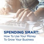 Spending Smart: How To Use Your Money To Grow Your Business